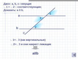 b Дано: a, b, c- секущая ∟1 = ∟2 – соответствующие; Доказать: а II b. a C 1 2