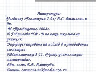 Литература: Учебник: «Геометрия 7-9»/ Л.С. Атанасян и др- М.:Просвещение, 20