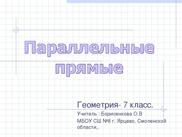 Геометрия- 7 класс. Учитель : Борисенкова О.В МБОУ СШ №8 г. Ярцево, Смоленско...
