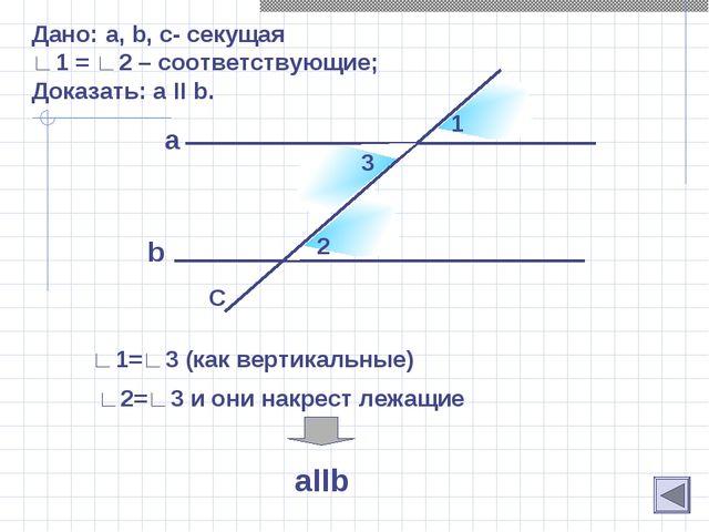 b Дано: a, b, c- секущая ∟1 = ∟2 – соответствующие; Доказать: а II b. a C 1 2...