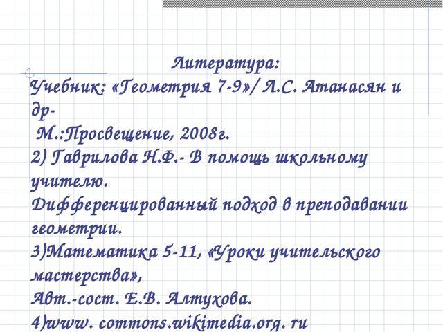 Литература: Учебник: «Геометрия 7-9»/ Л.С. Атанасян и др- М.:Просвещение, 20...