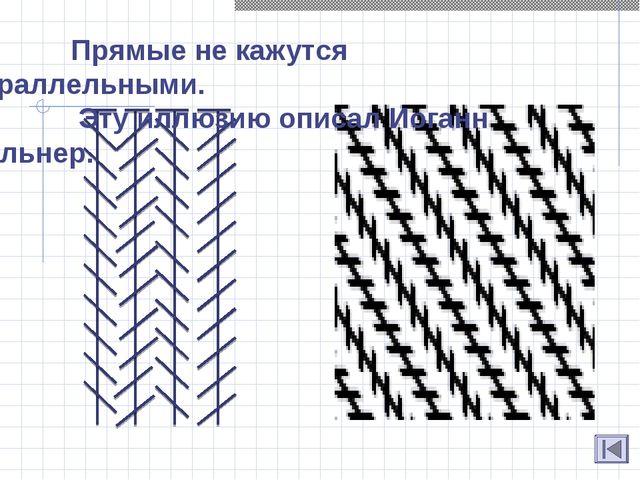 Прямые не кажутся параллельными. Эту иллюзию описал Иоганн Цельнер.
