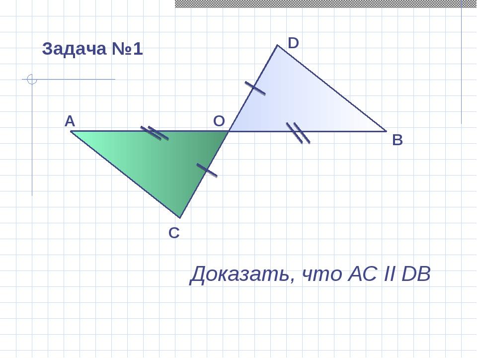 А B C D O Задача №1 Доказать, что AC II DB