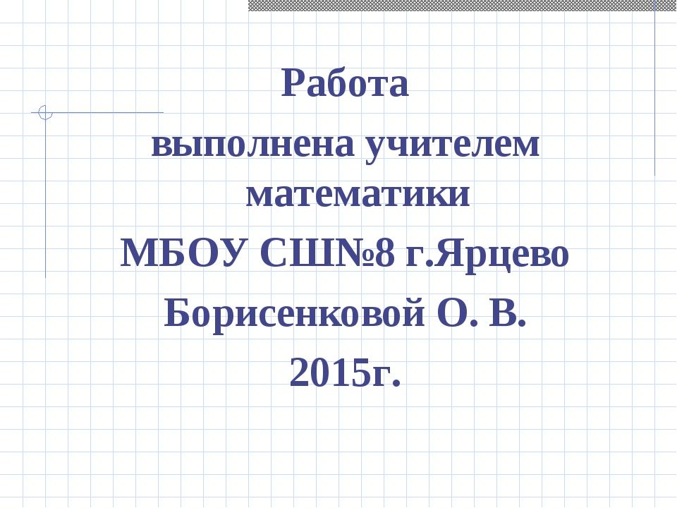 Работа выполнена учителем математики МБОУ СШ№8 г.Ярцево Борисенковой О. В. 20...