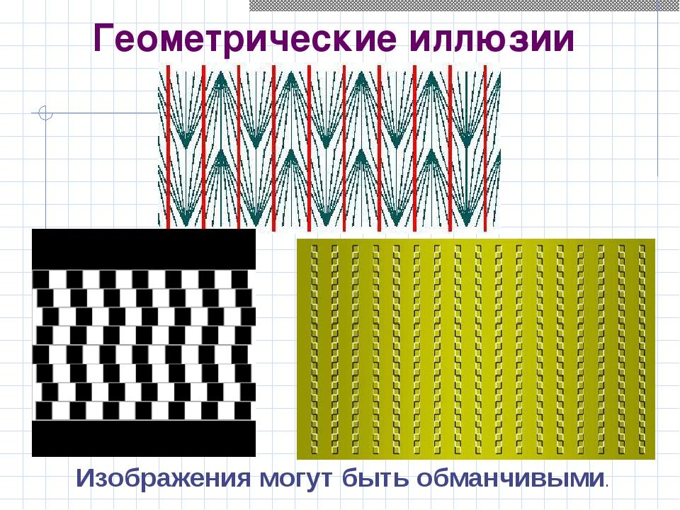 Геометрические иллюзии Изображения могут быть обманчивыми.