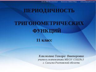 ПЕРИОДИЧНОСТЬ ТРИГОНОМЕТРИЧЕСКИХ ФУНКЦИЙ 11 класс Каклюгина Тамара Викторовна
