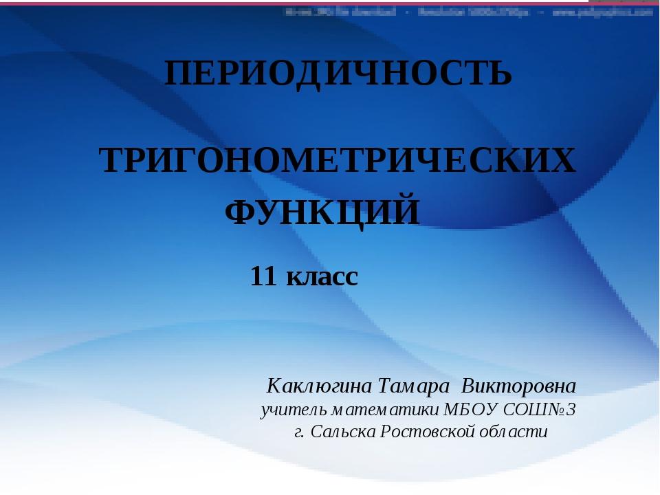 ПЕРИОДИЧНОСТЬ ТРИГОНОМЕТРИЧЕСКИХ ФУНКЦИЙ 11 класс Каклюгина Тамара Викторовна...