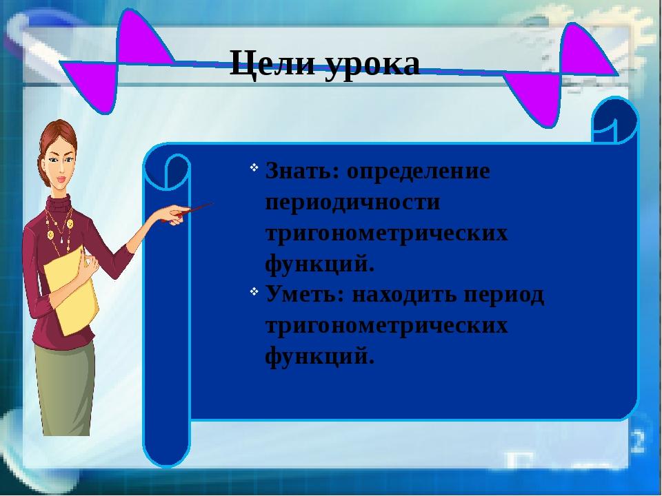 Цели урока Знать: определение периодичности тригонометрических функций. Умет...