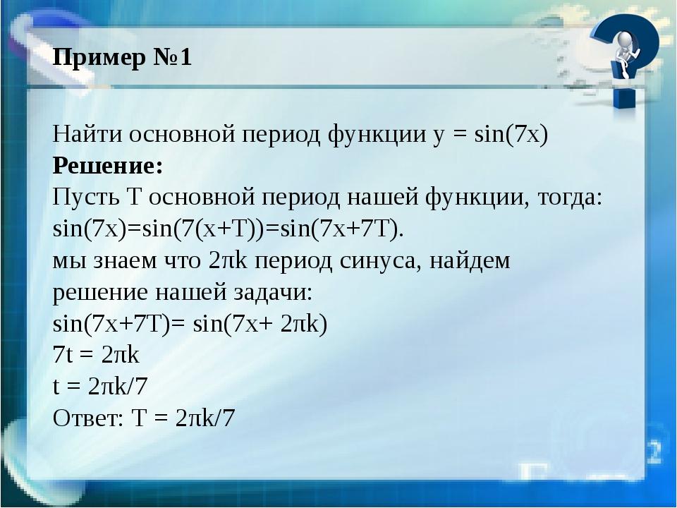 Пример №1 Найти основной период функции у = sin(7x) Решение: Пусть Т основной...