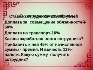 Ставка сотрудника- 13500 рублей Доплата за совмещение обязанностей-60% Допла