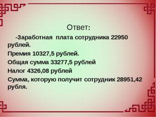 -Заработная плата сотрудника 22950 рублей. Премия 10327,5 рублей. Общая сумм