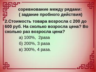2.Стоимость товара возросла с 200 до 600 руб. На сколько возросла цена? Во ск