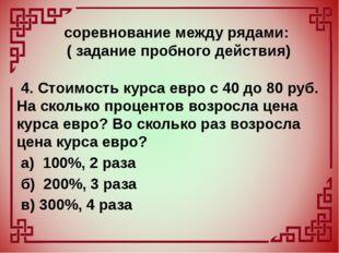 4. Стоимость курса евро с 40 до 80 руб. На сколько процентов возросла цена к