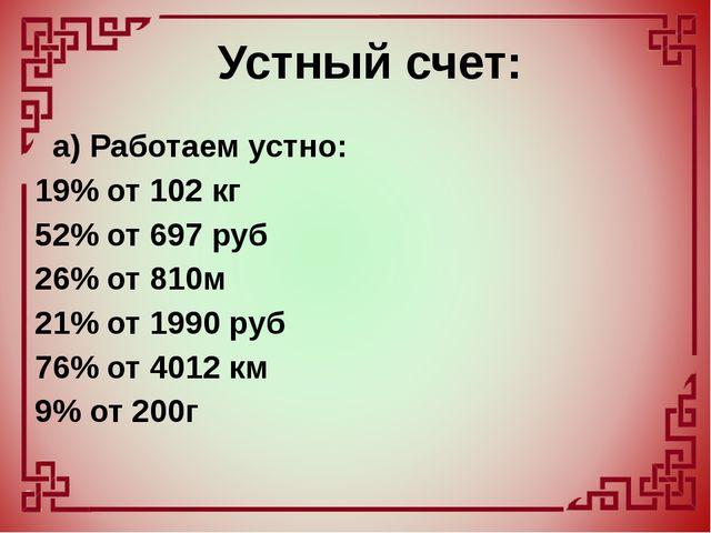 а) Работаем устно: 19% от 102 кг 52% от 697 руб 26% от 810м 21% от 1990 руб...