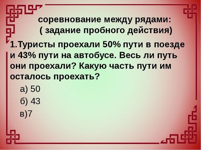 1.Туристы проехали 50% пути в поезде и 43% пути на автобусе. Весь ли путь они...