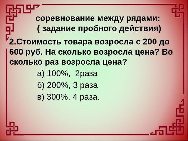 2.Стоимость товара возросла с 200 до 600 руб. На сколько возросла цена? Во ск...