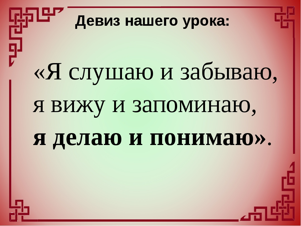 Девиз нашего урока: «Я слушаю и забываю, я вижу и запоминаю, я делаю и по...