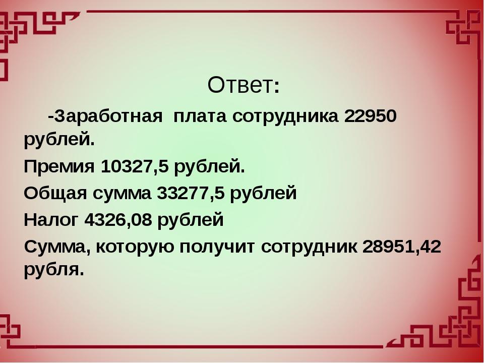 -Заработная плата сотрудника 22950 рублей. Премия 10327,5 рублей. Общая сумм...
