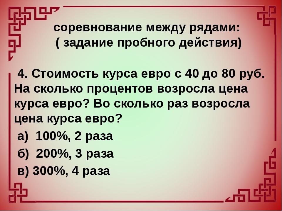 4. Стоимость курса евро с 40 до 80 руб. На сколько процентов возросла цена к...