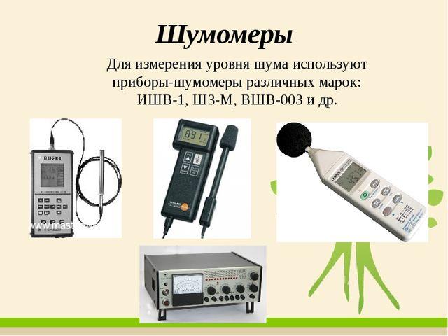 Шумомеры Для измерения уровня шума используют приборы-шумомеры различных маро...