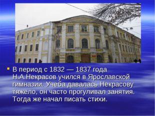 В период с 1832 — 1837 года Н.А.Некрасов учился в Ярославской гимназии. Учеб