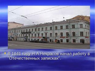 """В 1841 году Н.А.Некрасов начал работу в """"Отечественных записках""""."""