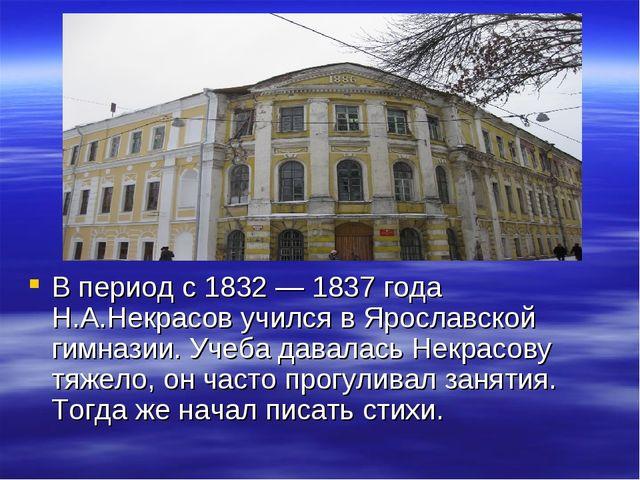 В период с 1832 — 1837 года Н.А.Некрасов учился в Ярославской гимназии. Учеб...