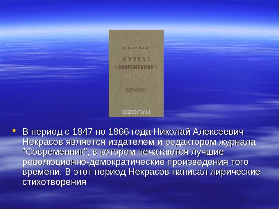 В период с 1847 по 1866 года Николай Алексеевич Некрасов является издателем...