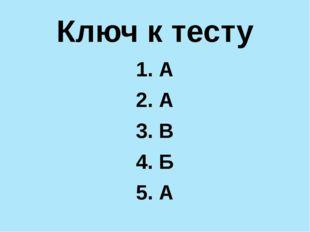 Ключ к тесту 1. А 2. А 3. В 4. Б 5. А