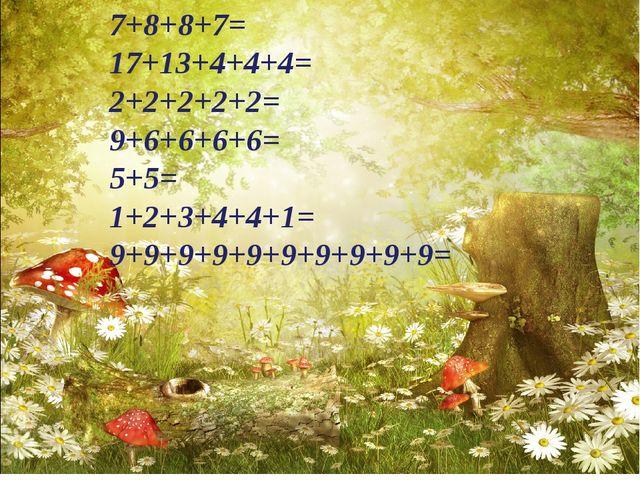 7+8+8+7= 17+13+4+4+4= 2+2+2+2+2= 9+6+6+6+6= 5+5= 1+2+3+4+4+1= 9+9+9+9+9+9+9+9...