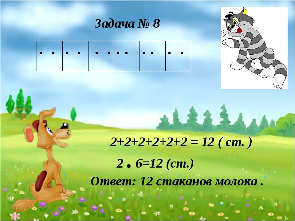 Задача № 8 2 . 6=12 (ст.) Ответ: 12 стаканов молока . 2+2+2+2+2+2 = 12 ( ст....