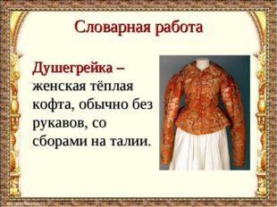 Словарная работа Душегрейка – женская тёплая кофта, обычно без рукавов, со сб