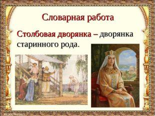Словарная работа Столбовая дворянка – дворянка старинного рода.