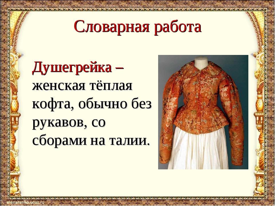 Словарная работа Душегрейка – женская тёплая кофта, обычно без рукавов, со сб...