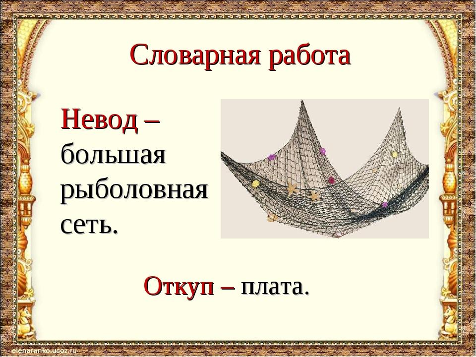 Словарная работа Невод – большая рыболовная сеть. Откуп – плата.
