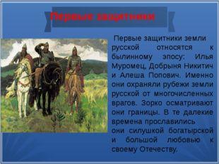Первые защитники Первые защитники земли русской относятся к былинному эпосу:
