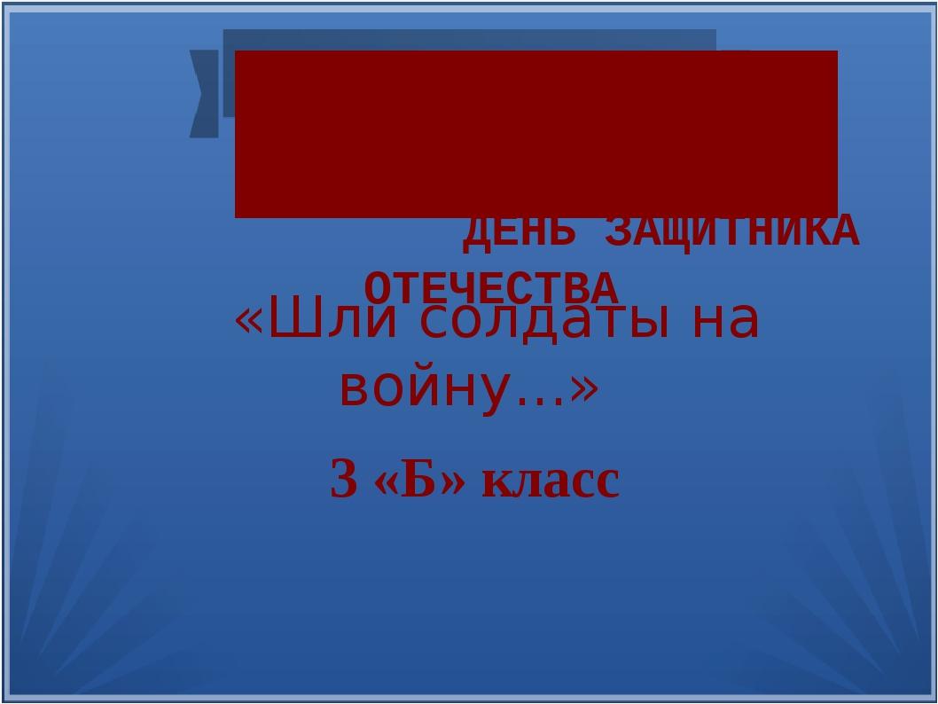 23 февраля — ДЕНЬ ЗАЩИТНИКА ОТЕЧЕСТВА «Шли солдаты на войну...» 3 «Б» класс