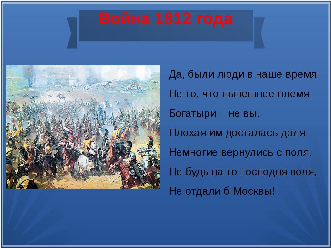 Война 1812 года Да, были люди в наше время Не то, что нынешнее племя Богатыри...