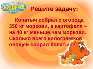 Решите задачу: Копатыч собрал с огорода 350 кг моркови, а картофеля – на 4