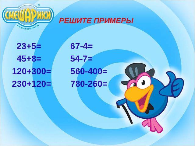 РЕШИТЕ ПРИМЕРЫ 23+5= 67-4= 45+8= 54-7= 120+300= 560-400= 230+120= 780-260=