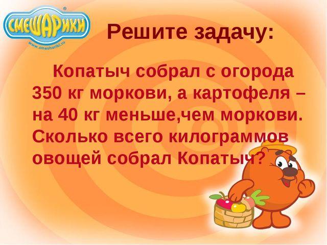Решите задачу: Копатыч собрал с огорода 350 кг моркови, а картофеля – на 4...