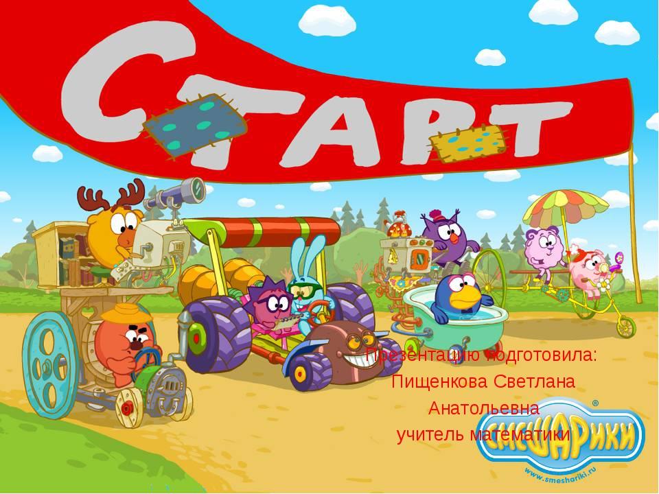 Презентацию подготовила: Пищенкова Светлана Анатольевна учитель математики