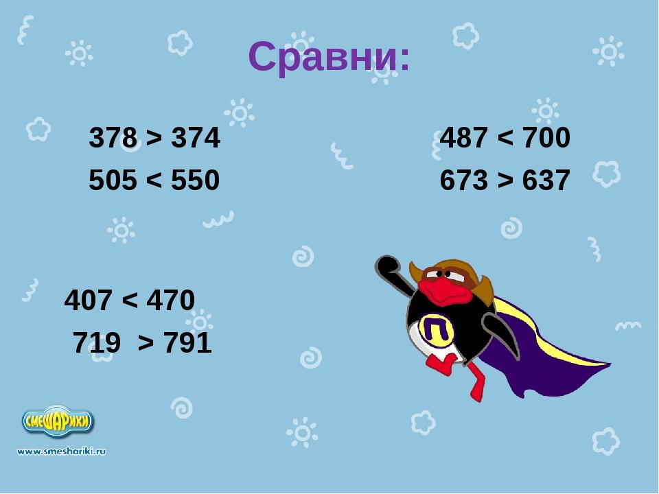 Сравни: 378 > 374 487 < 700 505 < 550 673 > 637 407 < 470 719 > 791