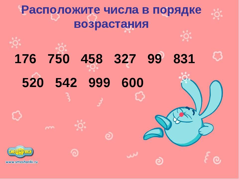 Расположите числа в порядке возрастания 176 750 458 327 99 831 520 542 999 600