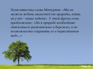 Всем известны слова Мичурина: «Мы не можем ждать милостей от природы, взять и