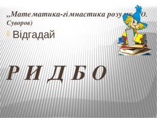 ,,Математика-гімнастика розуму,, (О. Суворов) Відгадай Р И Д Б О