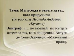 Тема: Мы всегда в ответе за тех, кого приручили (по рассказу Леонида Андреева