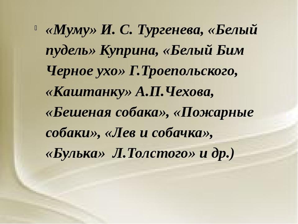 «Муму» И.С.Тургенева, «Белый пудель» Куприна, «Белый Бим Черное ухо» Г.Трое...