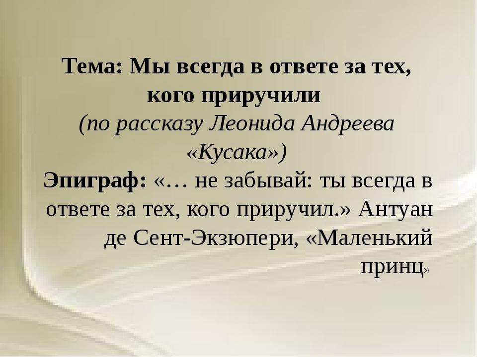 Тема: Мы всегда в ответе за тех, кого приручили (по рассказу Леонида Андреева...