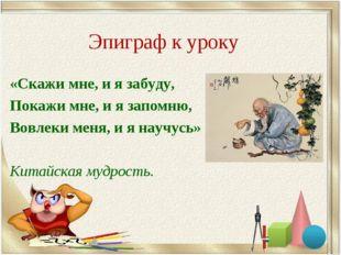 Эпиграф к уроку «Скажи мне, и я забуду, Покажи мне, и я запомню, Вовлеки меня